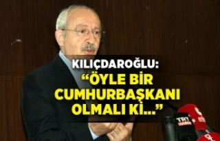 Kılıçdaroğlu: Öyle bir cumhurbaşkanı olmalı...
