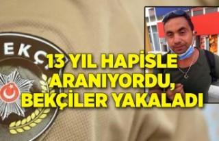 13 yıl hapisle aranıyordu, bekçiler yakaladı