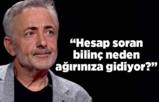 Mehmet Aslantuğ: Hesap soran bilinç neden ağırınıza...