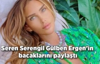 Seren Serengil Gülben Ergen'in bacaklarını...