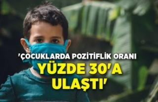 'Çocuklarda pozitiflik oranı yüzde 30'a...