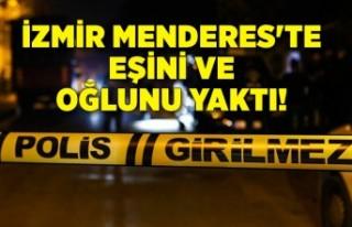 İzmir Menderes'te eşini ve oğlunu yaktı!