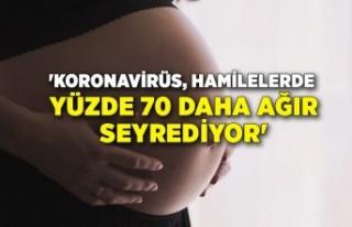 'Koronavirüs, hamilelerde yüzde 70 daha ağır...