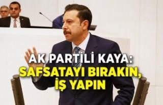 AK Partili Kaya: Safsatayı bırakın, iş yapın