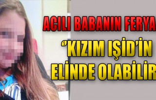 'Kızım IŞİD'in Elinde Olabilir'