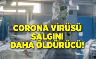 Corona virüsü salgını daha öldürücü!