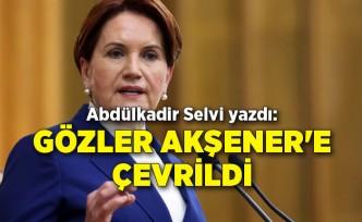 Abdülkadir Selvi yazdı: Gözler Akşener'e çevrildi