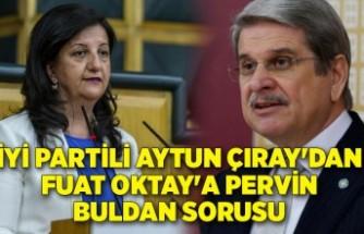 İYİ Partili Aytun Çıray'dan Fuat Oktay'a Pervin Buldan sorusu