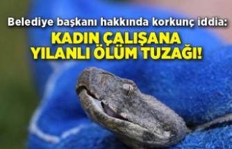 Belediye başkanı hakkında korkunç iddia: Kadın çalışana yılanlı ölüm tuzağı!