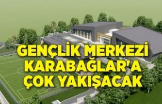 Gençlik Merkezi Karabağlar'a çok yakışacak