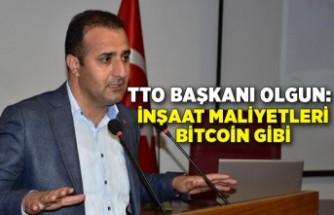 TTO Başkanı Olgun: İnşaat maliyetleri Bitcoin gibi