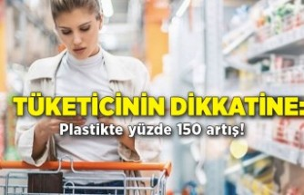 Tüketicinin dikkatine: Plastikte yüzde 150 artış!