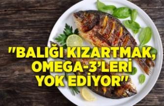 ''Balığı kızartmak, Omega-3'leri yok ediyor''