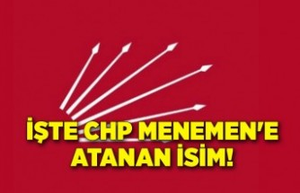 İşte CHP Menemen'e atanan isim!