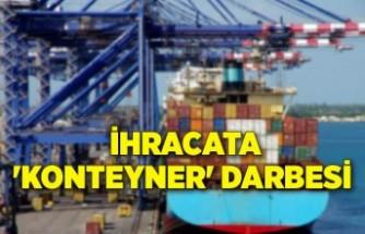 İhracata 'konteyner' darbesi