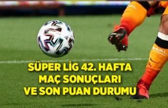 Süper Lig 42. hafta maç sonuçları ve son puan durumu