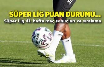 Süper Lig puan durumu... Süper Lig 41. hafta maç sonuçları ve sıralama