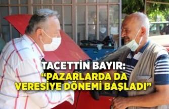 """Tacettin Bayır: """"Pazarlarda da veresiye dönemi başladı"""""""