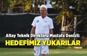 Altay Teknik Direktörü Mustafa Denizli: Hedefimiz yukarılar