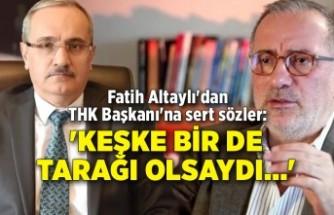 Fatih Altaylı'dan THK Başkanı'na sert sözler: 'Keşke bir de tarağı olsaydı...'