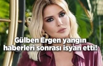Gülben Ergen yangın haberleri sonrası isyan etti!