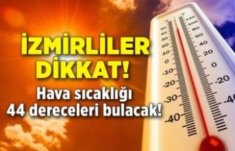 İzmirliler dikkat! Hava sıcaklığı 42-44 dereceleri bulacak!