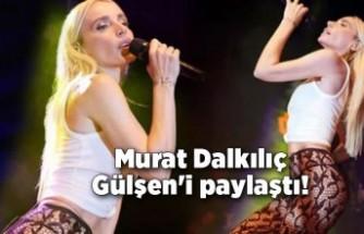 Murat Dalkılıç Gülşen'i paylaştı!