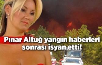 Pınar Altuğ yangın haberleri sonrası isyan etti!