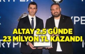 Altay 2.5 günde 23 milyon TL kazandı