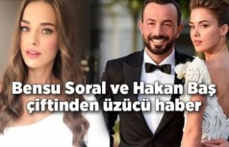 Bensu Soral ve Hakan Baş çiftinden üzücü haber