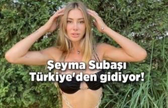 Şeyma Subaşı Türkiye'den gidiyor!