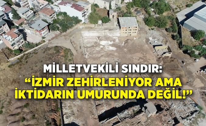 """""""İzmir zehirleniyor ama iktidarın umurunda değil!"""""""