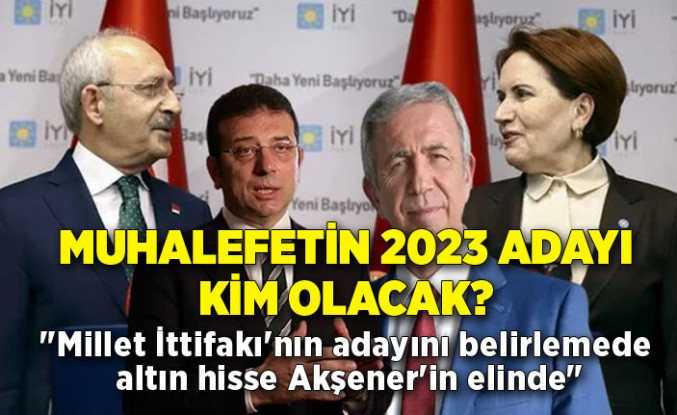 """""""Millet İttifakı'nın adayını belirlemede altın hisse Akşener'in elinde"""""""