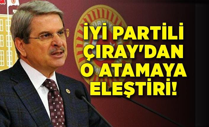 İYİ Partili Çıray'dan o atamaya eleştiri!
