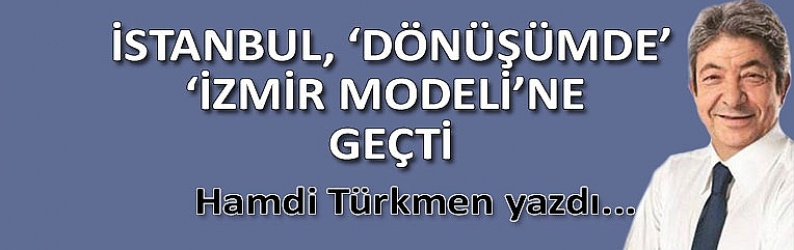 """İstanbul, """"dönüşümde""""  İzmir Modeli""""ne geçti"""